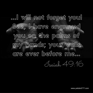 I will not forget you! See, I have engraved you on the palms of my hands; your walls are ever before me.-2