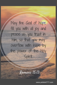 May the God of hope fill you with all joy and peace as you trust in him, so that you may overflow with hope by the power of the Holy Spirit.