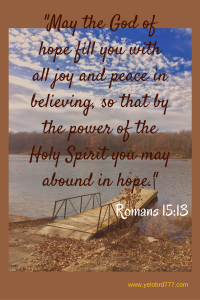 Romans 15_13 May the God of hope fill you with all joy and peace in believing, so that by the power of the Holy Spirit you may abound in hope.