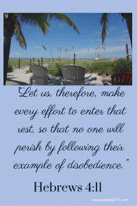 """Let us, therefore, make every effort to enter that rest, so that no one will perish by following their example of disobedience."" Hebrews 4_11"