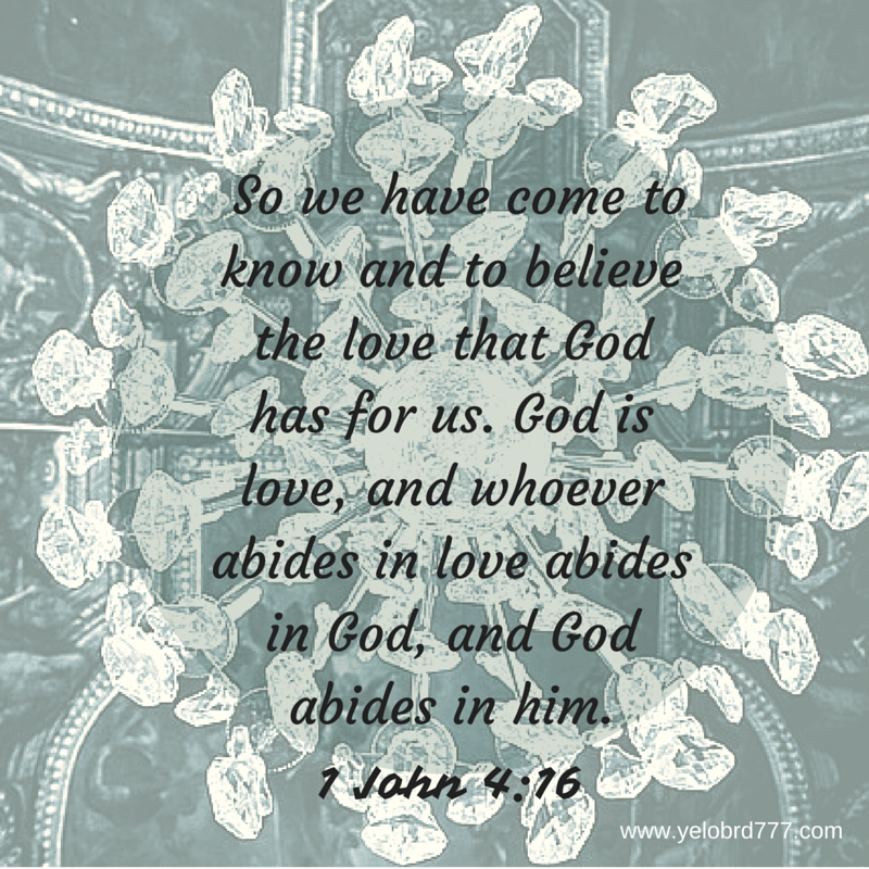 1 John 4_16 %22So we have come to know and to believe the love that God has for us. God is love, and whoever abides in love abides in God, and God abides in him.""